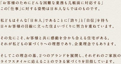 「お客様のためにどんな困難な業務も几帳面に対応する」この「仕事」に対する姿勢は日本人ならではのものです。私どもはそんな「日本人」であることに「誇り」と「自信」を持ち日々お客様の目線に立った住まいづくりに努力を重ねています。その先にこそ、お客様と共に感動を分かち合える住宅がある。それが私どもの家づくりへの理想であり、企業理念でもあります。そしてこの理念の基、2つのブランドを展開し、それぞれのご家族のライフスタイルに応えることのできる家づくりを目指しています。